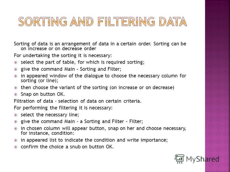 Sorting of data is an arrangement of data in a certain order. Sorting can be on increase or on decrease order For undertaking the sorting it is necessary: select the part of table, for which is required sorting; give the command Main – Sorting and Fi