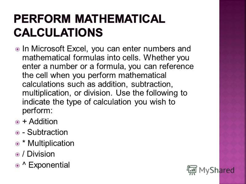 In Microsoft Excel, you can enter numbers and mathematical formulas into cells. Whether you enter a number or a formula, you can reference the cell when you perform mathematical calculations such as addition, subtraction, multiplication, or division.