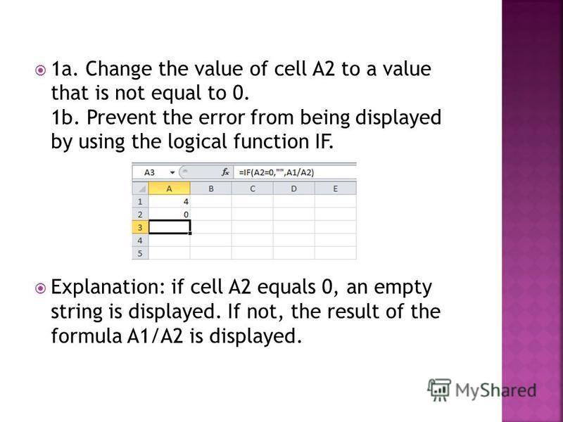 1a. Change the value of cell A2 to a value that is not equal to 0. 1b. Prevent the error from being displayed by using the logical function IF. Explanation: if cell A2 equals 0, an empty string is displayed. If not, the result of the formula A1/A2 is