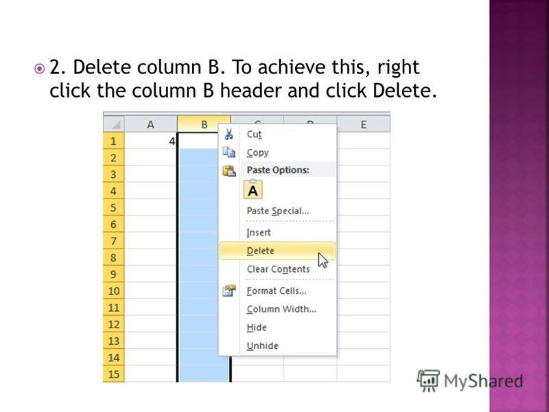 2. Delete column B. To achieve this, right click the column B header and click Delete.
