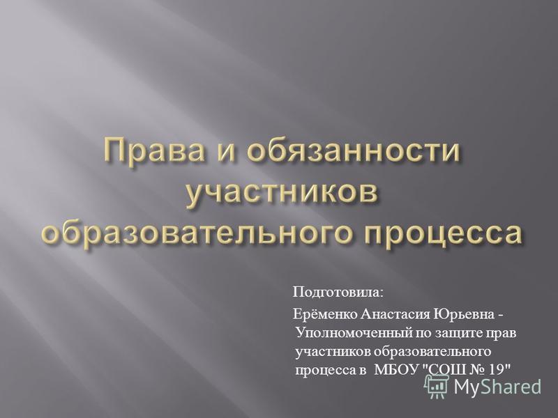Подготовила : Ерёменко Анастасия Юрьевна - Уполномоченный по защите прав участников образовательного процесса в МБОУ  СОШ 19