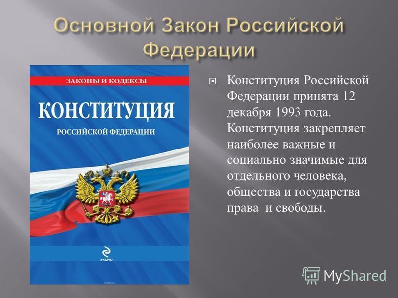Конституция Российской Федерации принята 12 декабря 1993 года. Конституция закрепляет наиболее важные и социально значимые для отдельного человека, общества и государства права и свободы.