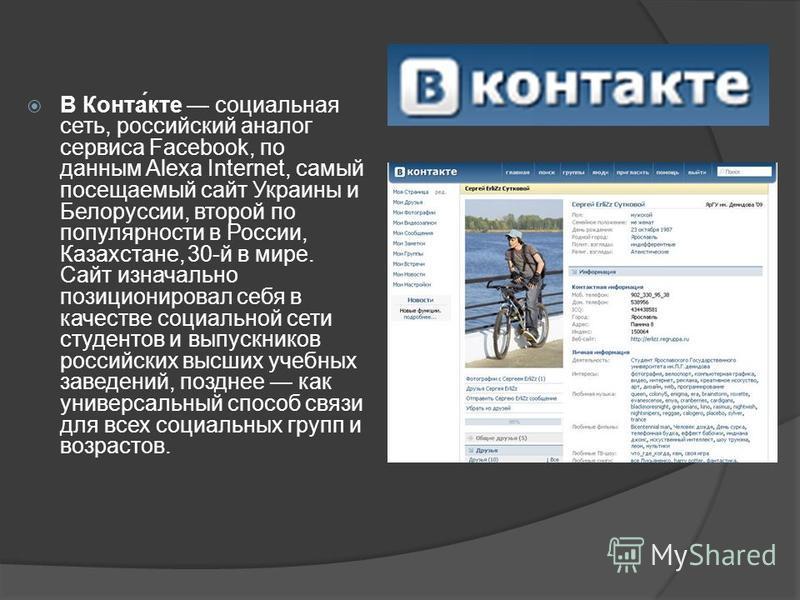В Конта́кте социальная сеть, россииский аналог сервиса Facebook, по данным Alexa Internet, самый посещаемый сайт Украины и Белоруссии, второй по популярности в России, Казахстане, 30-й в мире. Сайт изначально позиционировал себя в качестве социальной