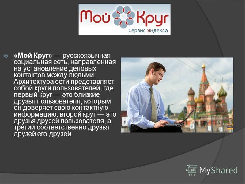 «Мой Круг» русскоязычная социальная сеть, направленная на установление деловых контактов между людьми. Архитектура сети представляет собой круги пользователей, где первый круг это близкие друзья пользователя, которым он доверяет свою контактную инфор