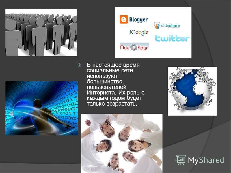 В настоящее время социальные сети используют большинство, пользователей Интернета. Их роль с каждым годом будет только возрастать.