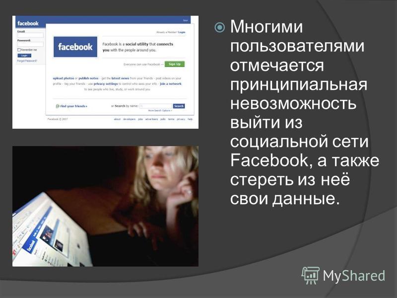Многими пользователями отмечается принципиальная невозможность выйти из социальной сети Facebook, а также стереть из неё свои данные.