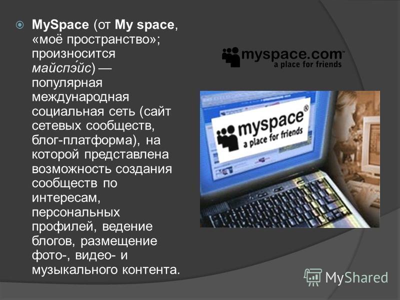 MySpace (от My space, «моё пространство»; произносится маиспэ́ис) популярная международная социальная сеть (сайт сетевых сообществ, блог-платформа), на которой представлена возможность создания сообществ по интересам, персональных профилей, ведение б