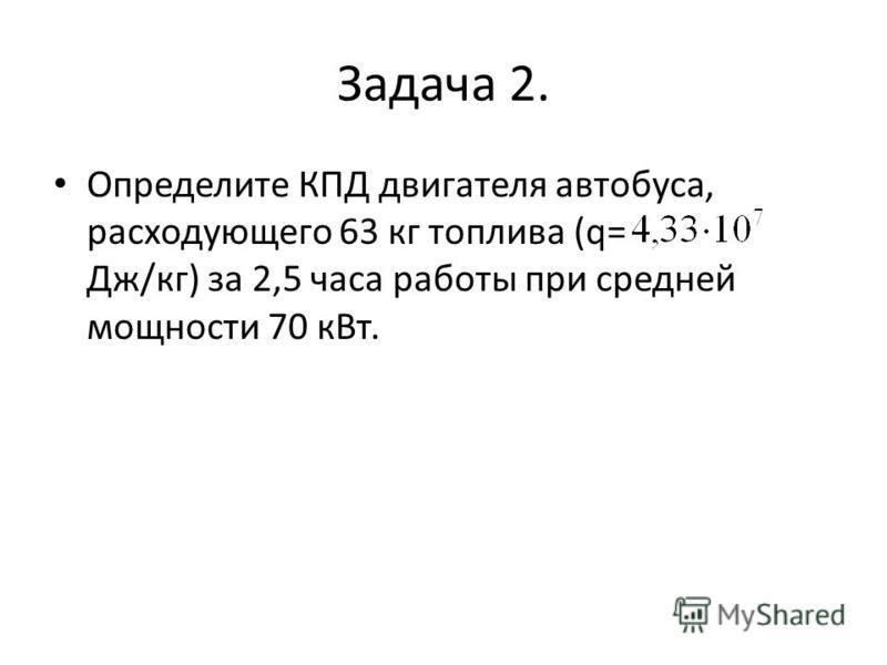 Задача 2. Определите КПД двигателя автобуса, расходующего 63 кг топлива (q= Дж/кг) за 2,5 часа работы при средней мощности 70 к Вт.