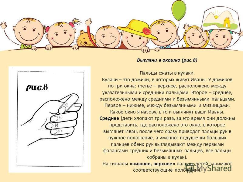 Выгляни в окошко (рис.8) Пальцы сжаты в кулаки. Кулаки – это домики, в которых живут Иваны. У домиков по три окна: третье – верхнее, расположено между указательными и средники пальцами. Второе – среднее, расположено между средними и безымянными пальц