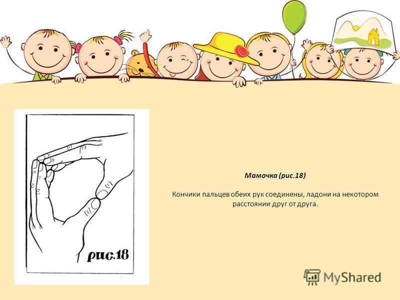 Мамочка (рис.18) Кончики пальцев обеих рук соединены, ладони на некотором расстоянии друг от друга.
