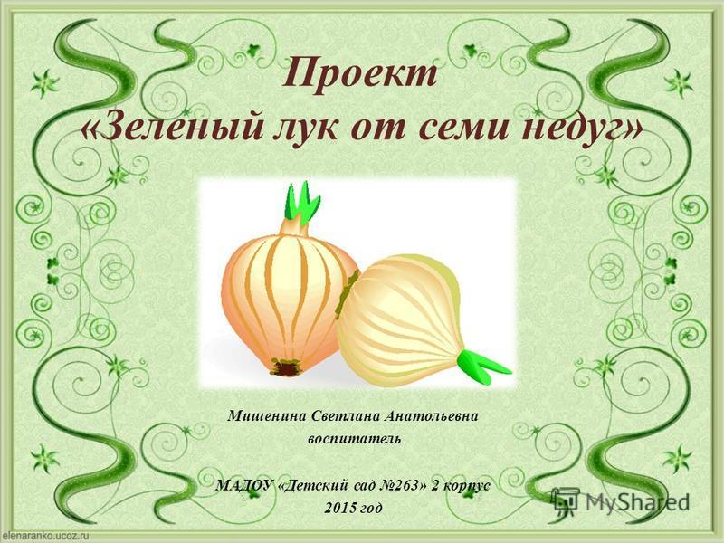 Проект «Зеленый лук от семи недуг» Мишенина Светлана Анатольевна воспитатель МАДОУ « Детский сад 263» 2 корпус 2015 год