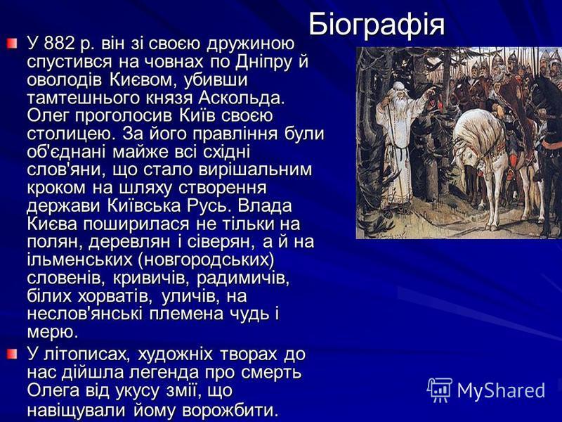 Біографія У 882 р. він зі своєю дружиною спустився на човнах по Дніпру й оволодів Києвом, убивши тамтешнього князя Аскольда. Олег проголосив Київ своєю столицею. За його правління були об'єднані майже всі східні слов'яни, що стало вирішальним кроком
