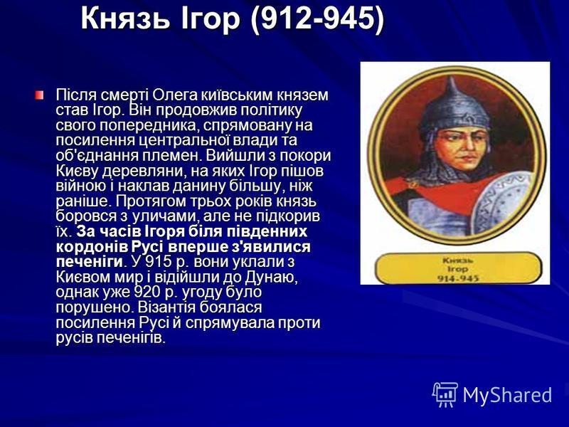 Князь Ігор (912-945) Після смерті Олега київським князем став Ігор. Він продовжив політику свого попередника, спрямовану на посилення центральної влади та об'єднання племен. Вийшли з покори Києву деревляни, на яких Ігор пішов війною і наклав данину б