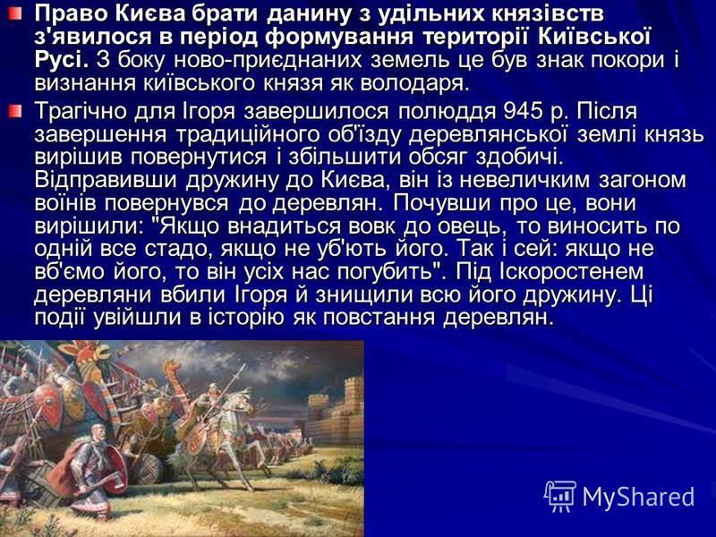 Право Києва брати данину з удільних князівств з'явилося в період формування території Київської Русі. З боку ново-приєднаних земель це був знак покори і визнання київського князя як володаря. Трагічно для Ігоря завершилося полюддя 945 р. Після заверш