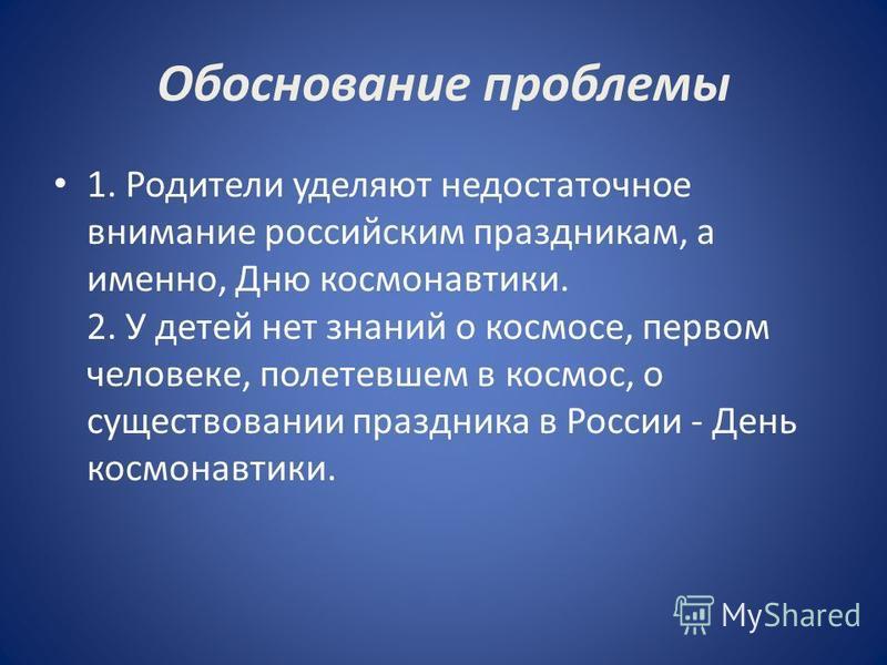 Обоснование проблемы 1. Родители уделяют недостаточное внимание российским праздникам, а именно, Дню космонавтики. 2. У детей нет знаний о космосе, первом человеке, полетевшем в космос, о существовании праздника в России - День космонавтики.