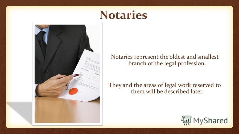 Notaries Notaries represent the oldest and smallest branch of the legal profession. They and the areas of legal work reserved to them will be described later.