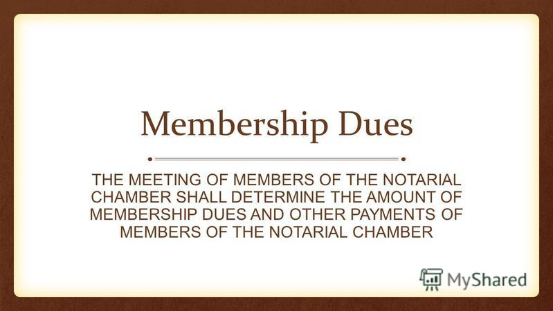 Membership Dues THE MEETING OF MEMBERS OF THE NOTARIAL CHAMBER SHALL DETERMINE THE AMOUNT OF MEMBERSHIP DUES AND OTHER PAYMENTS OF MEMBERS OF THE NOTARIAL CHAMBER