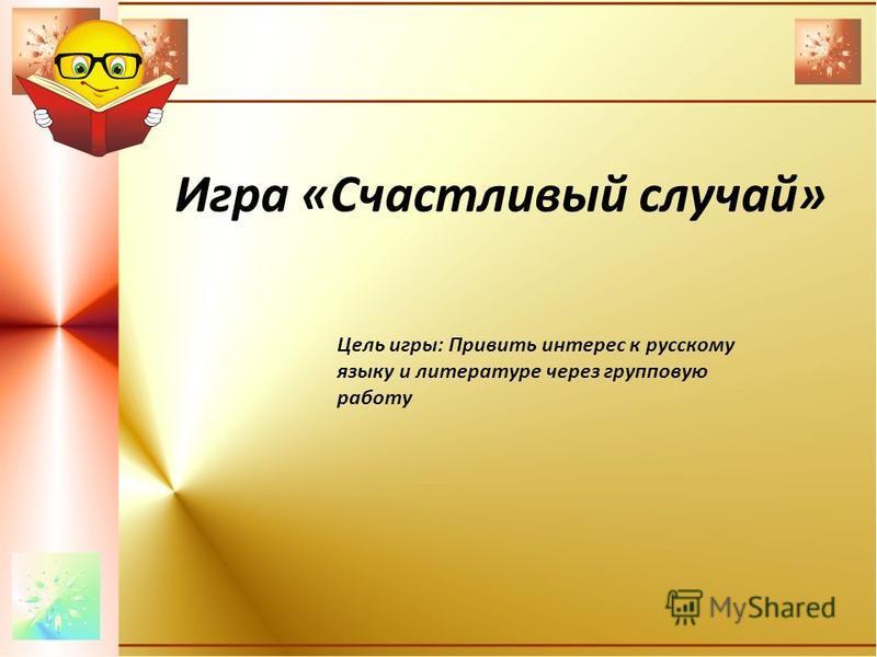 Игра «Счастливый случай» Цель игры: Привить интерес к русскому языку и литературе через групповую работу