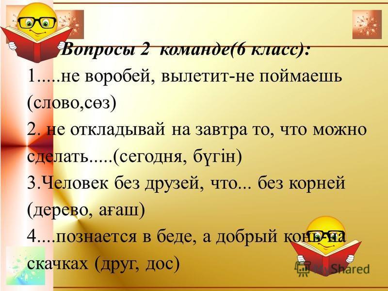 Вопросы 2 команде(6 класс): 1.....не воробей, вылетит-не поймаешь (слово,сөз) 2. не откладывай на завтра то, что можно сделать.....(сегодня, бүгін) 3. Человек без друзей, что... без корней (дерево, ағаш) 4....познается в беде, а добрый конь-на скачка
