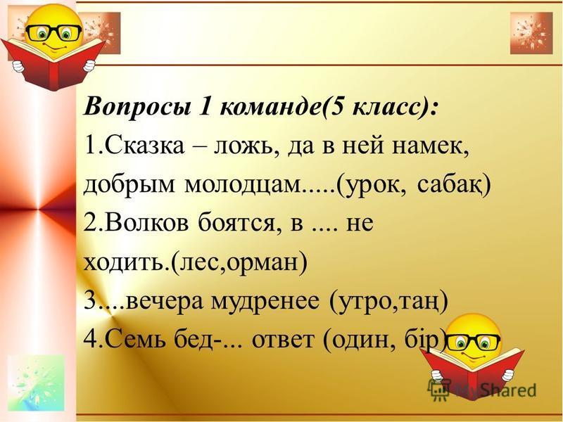 Вопросы 1 команде(5 класс): 1. Сказка – ложь, да в ней намек, добрым молодцам.....(урок, сабақ) 2. Волков боятся, в.... не ходить.(лес,арман) 3....вечера мудренее (утро,таң) 4. Семь бед-... ответ (один, бір)