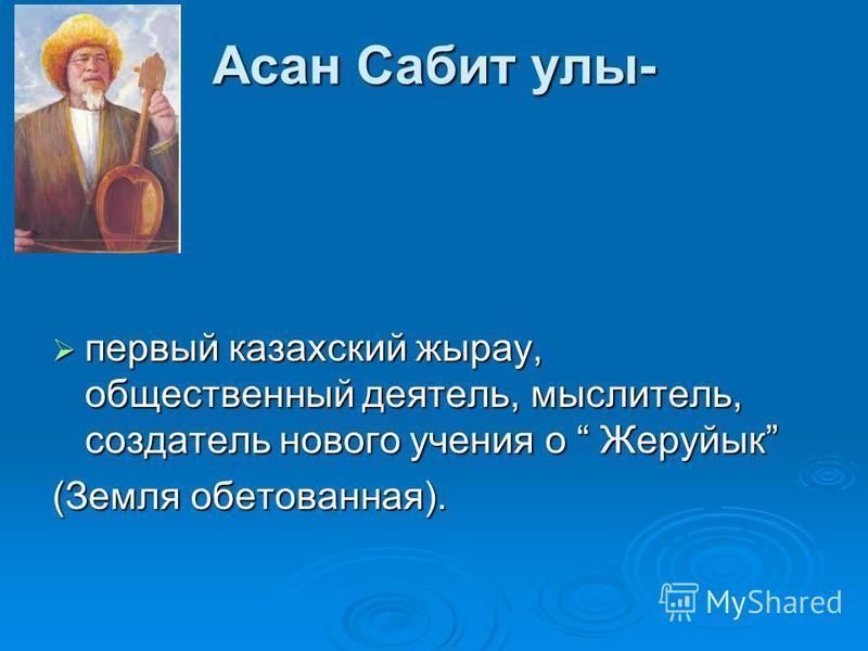 Асан Сабит улы- первый казахский жырау, общественный деятель, мыслитель, создатель нового учения о Жеруйык первый казахский жырау, общественный деятель, мыслитель, создатель нового учения о Жеруйык (Земля обетованная).