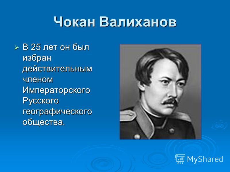 Чокан Валиханов В 25 лет он был избран действительным членом Императорского Русского географического общества. В 25 лет он был избран действительным членом Императорского Русского географического общества.