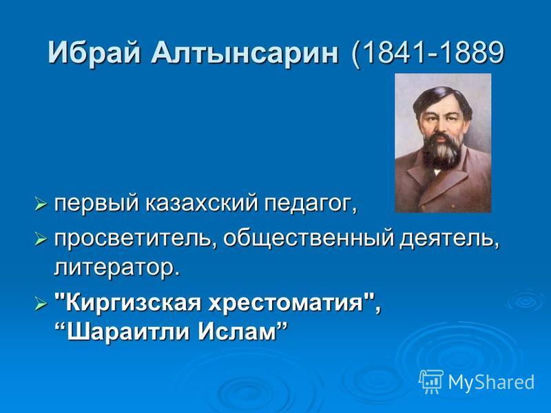 Ибрай Алтынсарин (1841-1889 первый казахский педагог, первый казахский педагог, просветитель, общественный деятель, литератор. просветитель, общественный деятель, литератор.