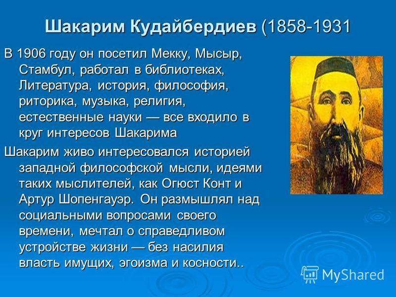 Шакарим Кудайбердиев (1858-1931 В 1906 году он посетил Мекку, Мысыр, Стамбул, работал в библиотеках, Литература, история, философия, риторика, музыка, религия, естественные науки все входило в круг интересов Шакарима Шакарим живо интересовался истори