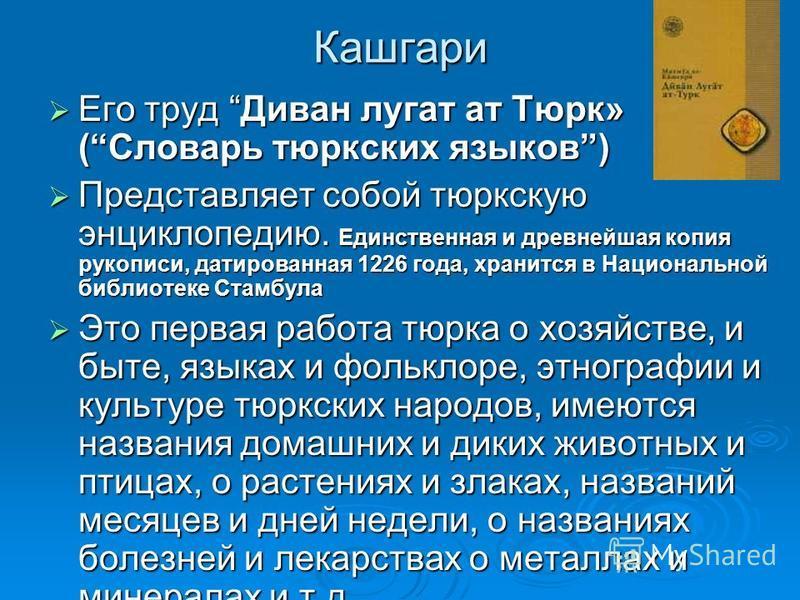 Кашгари Его труд Диван лугат ат Тюрк» (Словарь тюркских языков) Его труд Диван лугат ат Тюрк» (Словарь тюркских языков) Представляет собой тюркскую энциклопедию. Единственная и древнейшая копия рукописи, датированная 1226 года, хранится в Национально