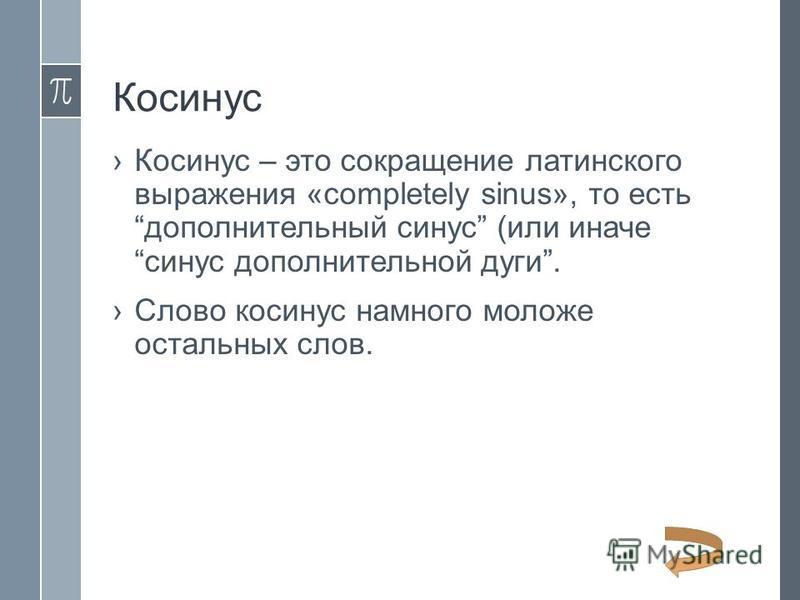 Косинус Косинус – это сокращение латинского выражения «completely sinus», то есть дополнительный синус (или иначе синус дополнительной дуги. Слово косинус намного моложе остальных слов.