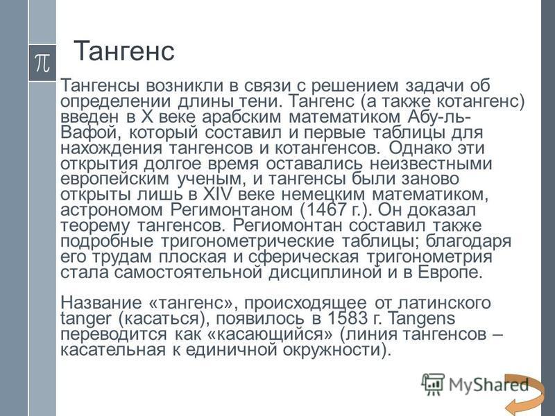 Тангенс Тангенсы возникли в связи с решением задачи об определении длины тени. Тангенс (а также котангенс) введен в X веке арабским математиком Абу-ль- Вафой, который составил и первые таблицы для нахождения тангенсов и котангенсов. Однако эти открыт