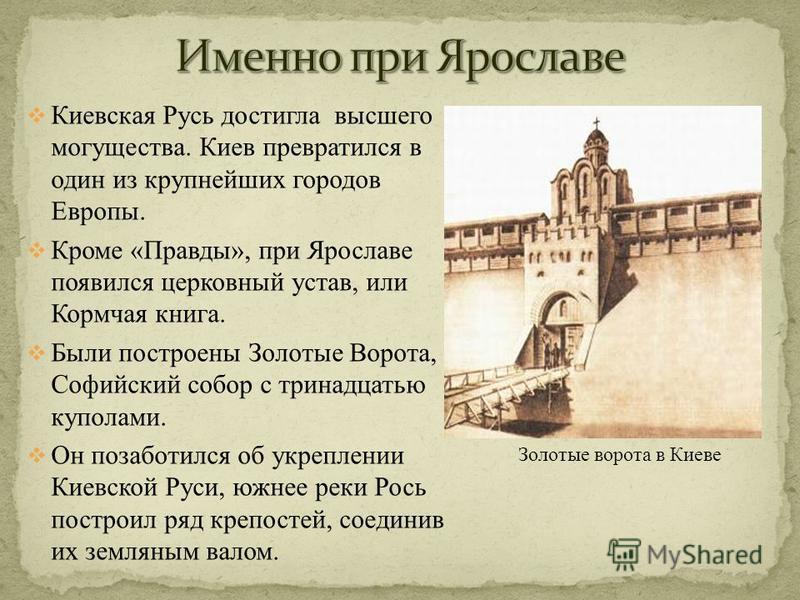 Киевская Русь достигла высшего могущества. Киев превратился в один из крупнейших городов Европы. Кроме «Правды», при Ярославе появился церковный устав, или Кормчая книга. Были построены Золотые Ворота, Софийский собор с тринадцатью куполами. Он позаб
