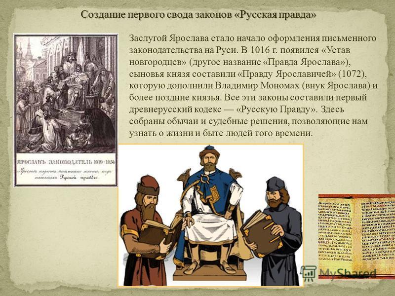 Заслугой Ярослава стало начало оформления письменного законодательства на Руси. В 1016 г. появился «Устав новгородцев» (другое название «Правда Ярослава»), сыновья князя составили «Правду Ярославичей» (1072), которую дополнили Владимир Мономах (внук