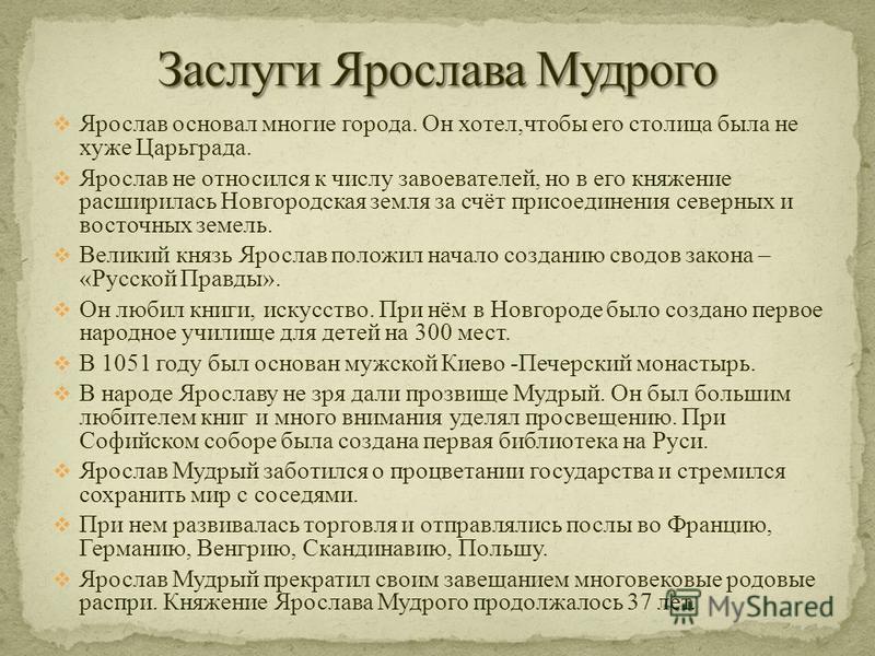 Ярослав основал многие города. Он хотел,чтобы его столица была не хуже Царьграда. Ярослав не относился к числу завоевателей, но в его княжение расширилась Новгородская земля за счёт присоединения северных и восточных земель. Великий князь Ярослав пол
