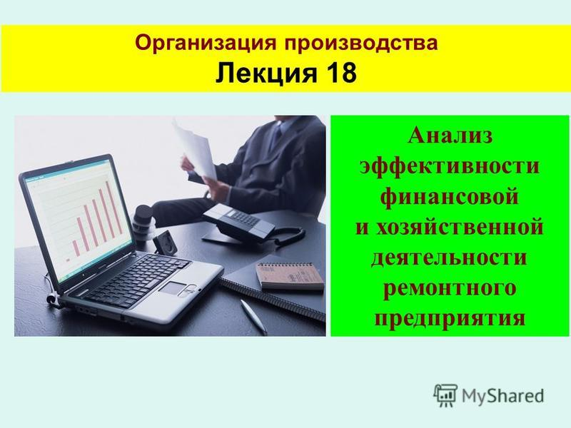 Организация производства Лекция 18 Анализ эффективности финансовой и хозяйственной деятельности ремонтного предприятия