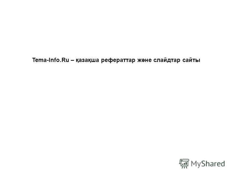 Tema-Info.Ru – қазақша рефераттар және слайдтар сайты