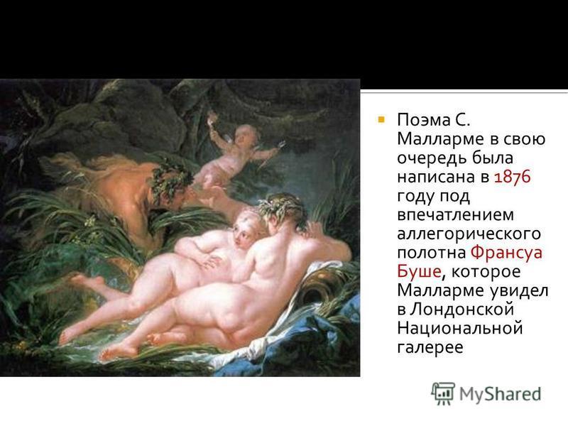 Поэма С. Малларме в свою очередь была написана в 1876 году под впечатлением аллегорического полотна Франсуа Буше, которое Малларме увидел в Лондонской Национальной галерее