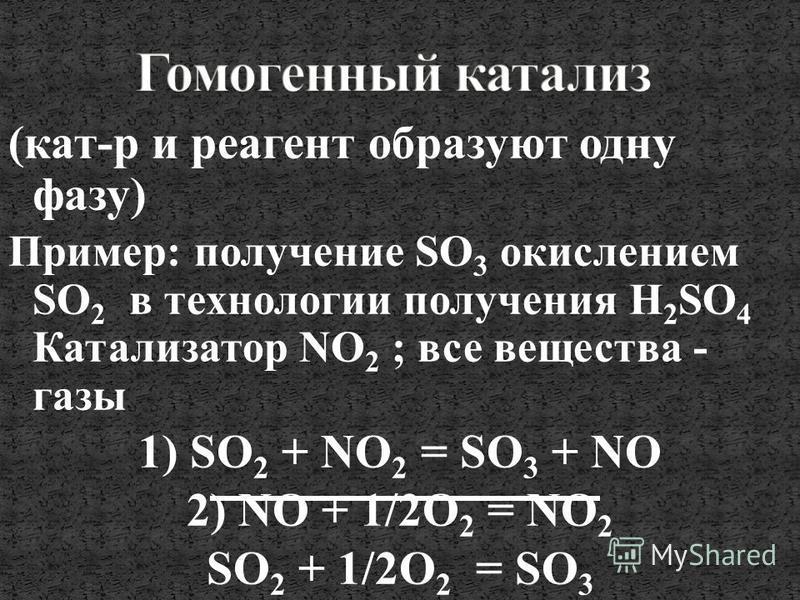 (кат-р и реагент образуют одну фазу) Пример: получение SO 3 окислением SO 2 в технологии получения H 2 SO 4 Катализатор NO 2 ; все вещества - газы 1) SO 2 + NO 2 = SO 3 + NO 2) NO + 1/2О 2 = NO 2 SO 2 + 1/2О 2 = SO 3