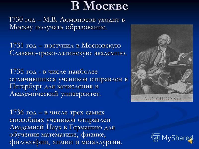 В Москве 1730 год – М.В. Ломоносов уходит в Москву получать образование. 1730 год – М.В. Ломоносов уходит в Москву получать образование. 1731 год – поступил в Московскую Славяно-греко-латинскую академию. 1731 год – поступил в Московскую Славяно-греко