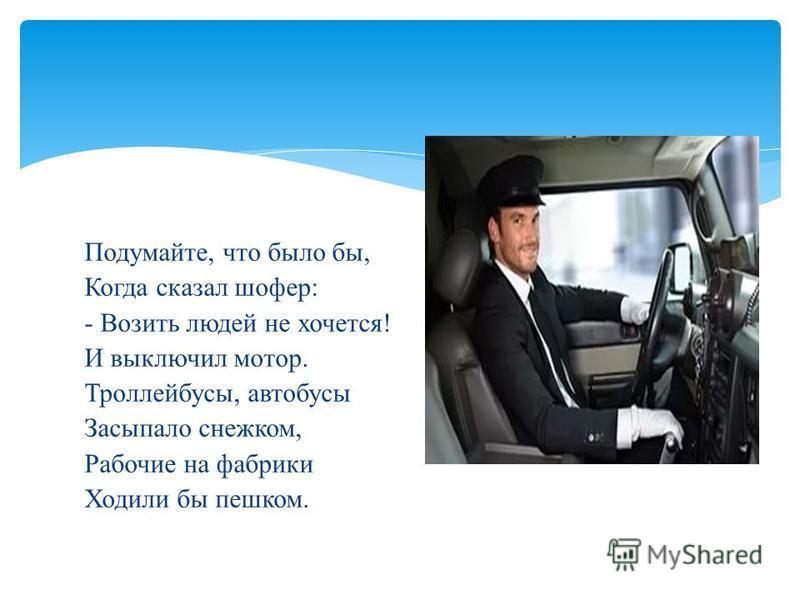 Подумайте, что было бы, Когда сказал шофер: - Возить людей не хочется! И выключил мотор. Троллейбусы, автобусы Засыпало снежком, Рабочие на фабрики Ходили бы пешком.