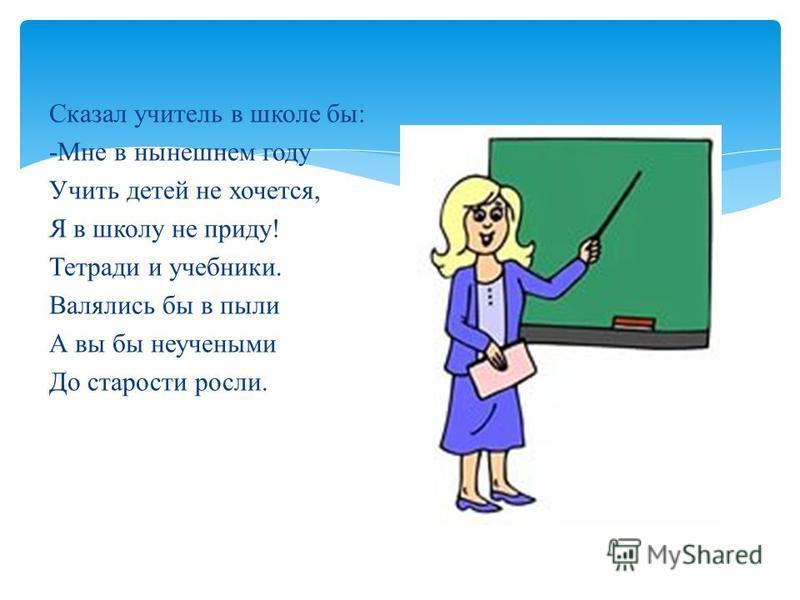 Сказал учитель в школе бы: -Мне в нынешнем году Учить детей не хочется, Я в школу не приду! Тетради и учебники. Валялись бы в пыли А вы бы неучеными До старости росли.