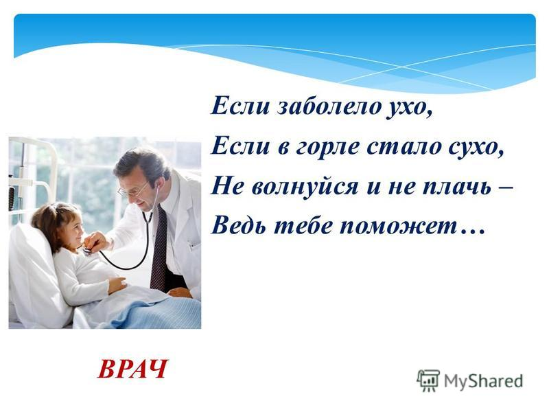 Если заболело ухо, Если в горле стало сухо, Не волнуйся и не плачь – Ведь тебе поможет… ВРАЧ