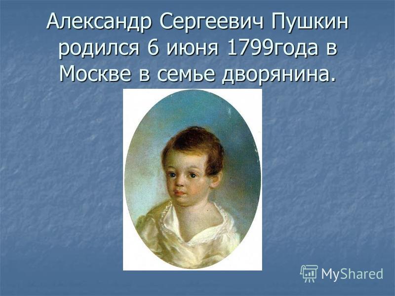 Александр Сергеевич Пушкин родился 6 июня 1799 года в Москве в семье дворянина.