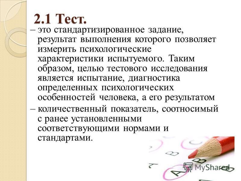 2.1 Тест. – это стандартизированное задание, результат выполнения которого позволяет измерить психологические характеристики испытуемого. Таким образом, целью тестового исследования является испытание, диагностика определенных психологических особенн