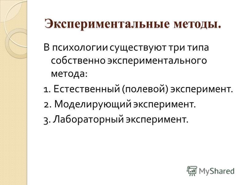 Экспериментальные методы. Экспериментальные методы. В психологии существуют три типа собственно экспериментального метода : 1. Естественный ( полевой ) эксперимент. 2. Моделирующий эксперимент. 3. Лабораторный эксперимент.
