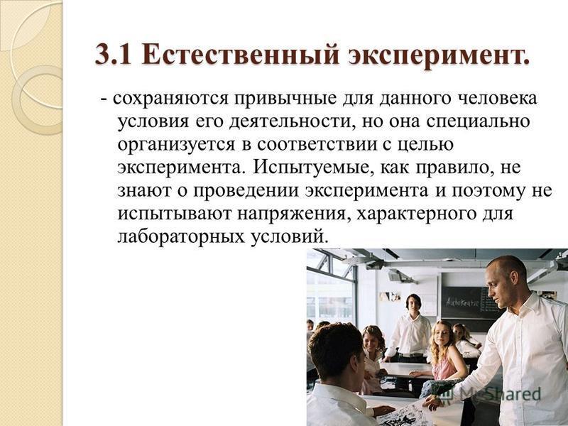 3.1 Естественный эксперимент. - сохраняются привычные для данного человека условия его деятельности, но она специально организуется в соответствии с целью эксперимента. Испытуемые, как правило, не знают о проведении эксперимента и поэтому не испытыва