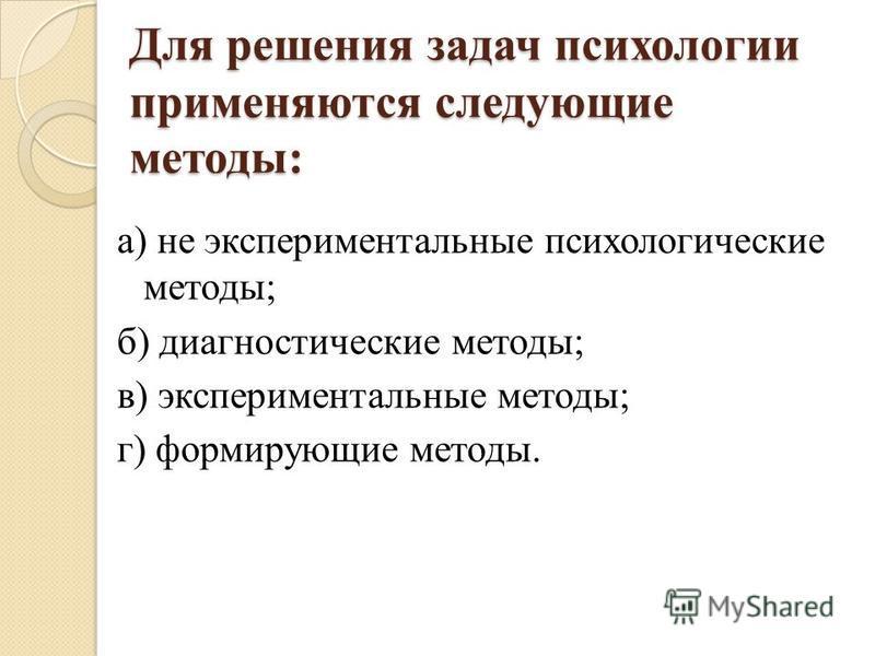 Для решения задач психологии применяются следующие методы: a) не экспериментальные психологические методы; б) диагностические методы; в) экспериментальные методы; г) формирующие методы.