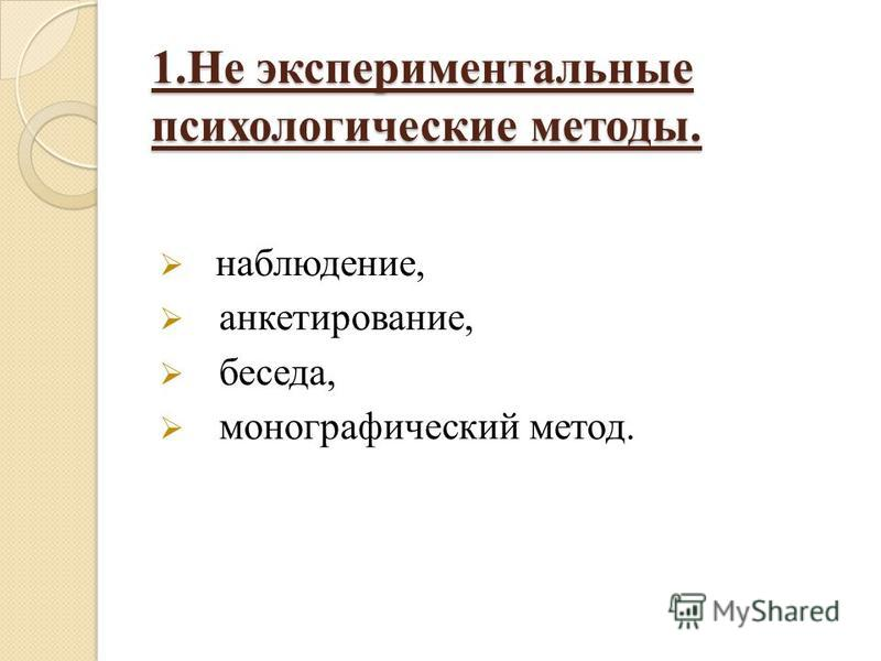 1. Не экспериментальные психологические методы. наблюдение, анкетирование, беседа, монографический метод.