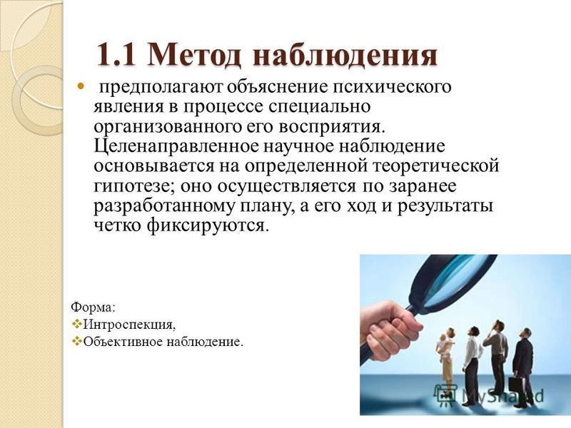 1.1 Метод наблюдения предполагают объяснение психического явления в процессе специально организованного его восприятия. Целенаправленное научное наблюдение основывается на определенной теоретической гипотезе; оно осуществляется по заранее разработанн