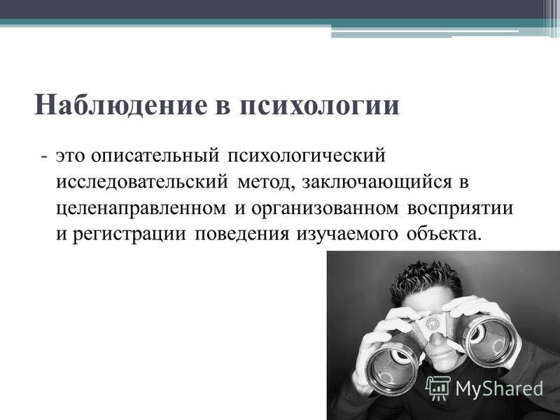 Наблюдение в психологии -это описательный психологический исследовательский метод, заключающийся в целенаправленном и организованном восприятии и регистрации поведения изучаемого объекта.
